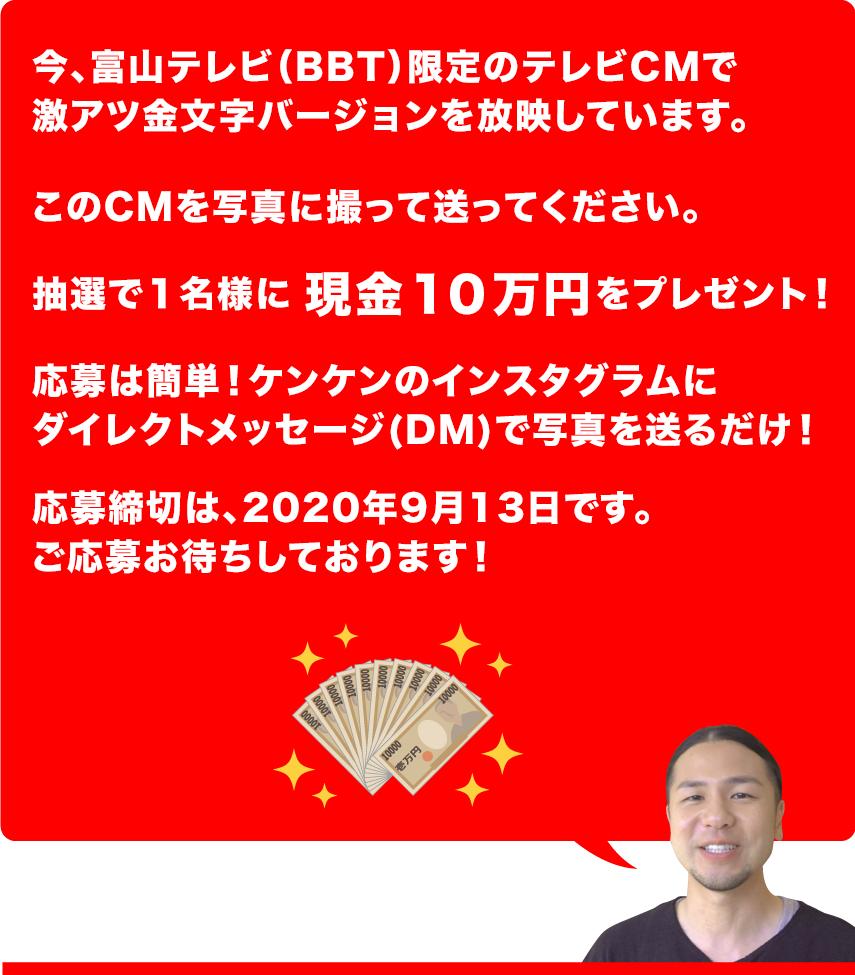10万円あげます!!ケンケンでは、今、富山テレビ限定でこちらの激アツ金文字バージョンのテレビCMを放映しています。このCMを写真に撮って送ってください。抽選で1名様に現金10万円をプレゼントします!ご応募は簡単!ケンケンのインスタグラムをフォローしてダイレクトメッセージで写真を送るだけ!ご応募お待ちしております!